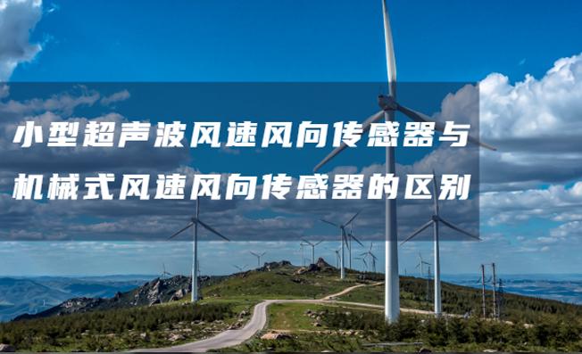 小型超声波风速风向传感器与机械式风速风向传感器的区别